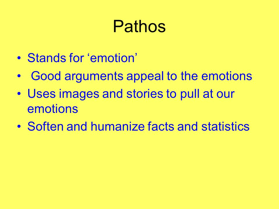 Pathos Stands for 'emotion' Good arguments appeal to the emotions Uses images and stories to pull at our emotions Soften and humanize facts and statis