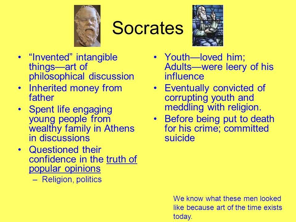 Socrates Invented intangible things—art of philosophical discussion Inherited money from father Spent life engaging young people from wealthy family in Athens in discussions Questioned their confidence in the truth of popular opinions –Religion, politics Youth—loved him; Adults—were leery of his influence Eventually convicted of corrupting youth and meddling with religion.