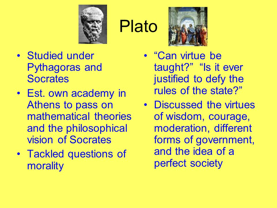 Plato Studied under Pythagoras and Socrates Est. own academy in Athens to pass on mathematical theories and the philosophical vision of Socrates Tackl