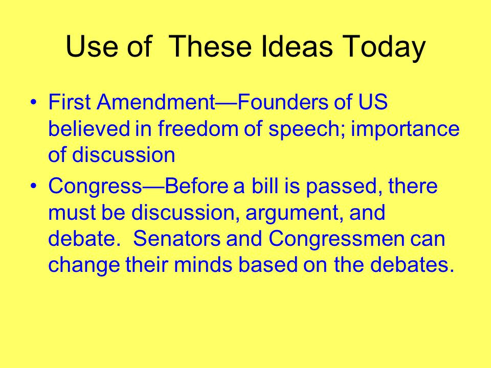 Use of These Ideas Today First Amendment—Founders of US believed in freedom of speech; importance of discussion Congress—Before a bill is passed, there must be discussion, argument, and debate.