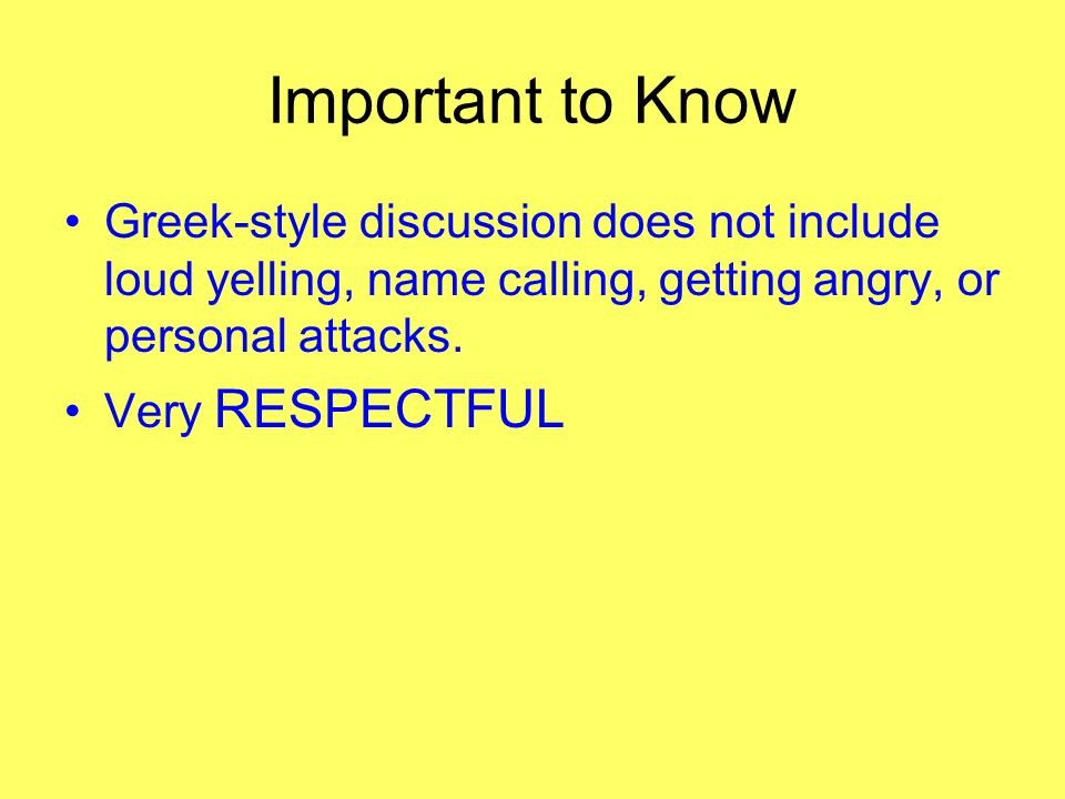 Important to Know Greek-style discussion does not include loud yelling, name calling, getting angry, or personal attacks. Very RESPECTFUL