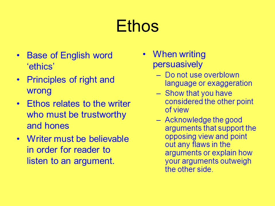 Ethos Base of English word 'ethics' Principles of right and wrong Ethos relates to the writer who must be trustworthy and hones Writer must be believable in order for reader to listen to an argument.