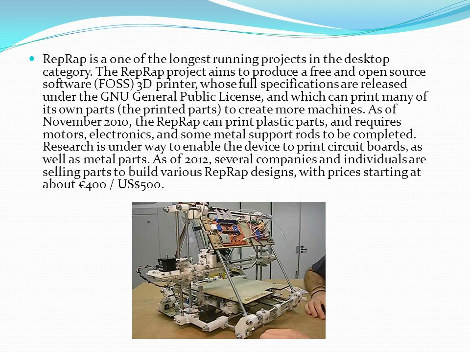 RepRap is a one of the longest running projects in the desktop category. The RepRap project aims to produce a free and open source software (FOSS) 3D