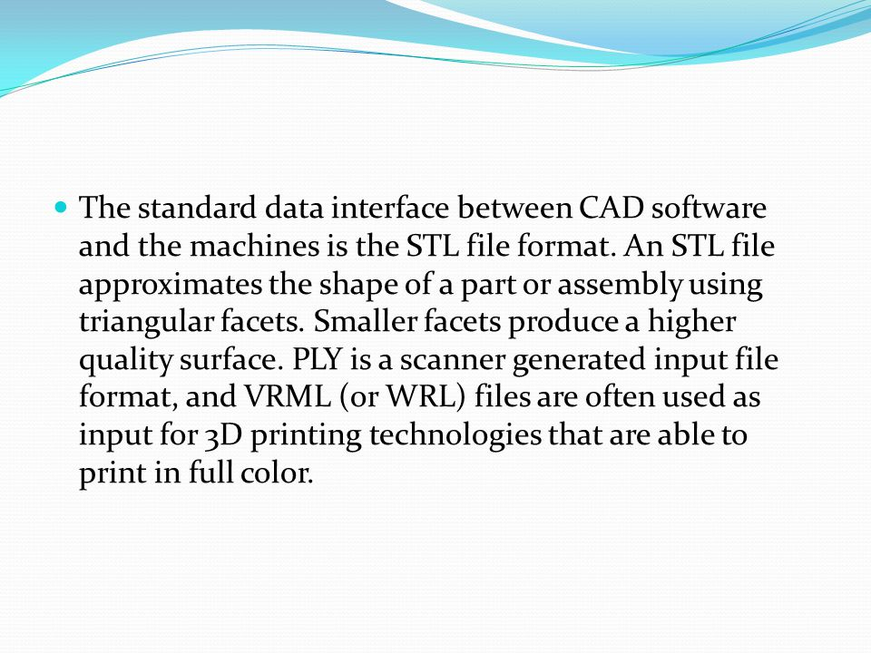 The standard data interface between CAD software and the machines is the STL file format. An STL file approximates the shape of a part or assembly usi