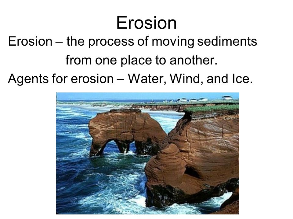 Erosion Erosion – the process of moving sediments from one place to another. Agents for erosion – Water, Wind, and Ice.