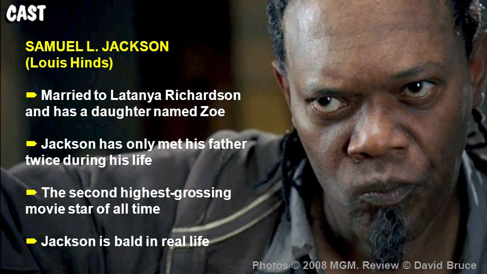 SAMUEL L. JACKSON (Louis Hinds)  Married to Latanya Richardson and has a daughter named Zoe  Jackson has only met his father twice during his life 