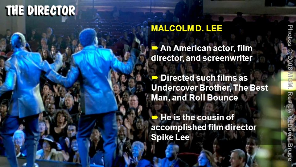 MALCOLM D. LEE  An American actor, film director, and screenwriter  Directed such films as Undercover Brother, The Best Man, and Roll Bounce  He is