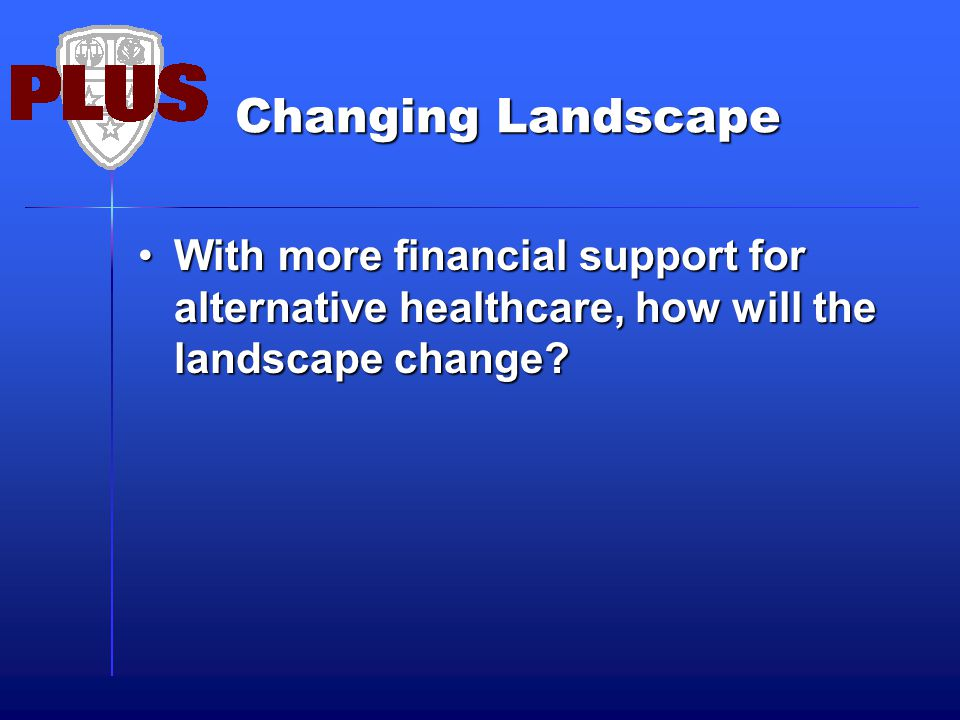 Changing Landscape With more financial support for alternative healthcare, how will the landscape change?With more financial support for alternative healthcare, how will the landscape change?