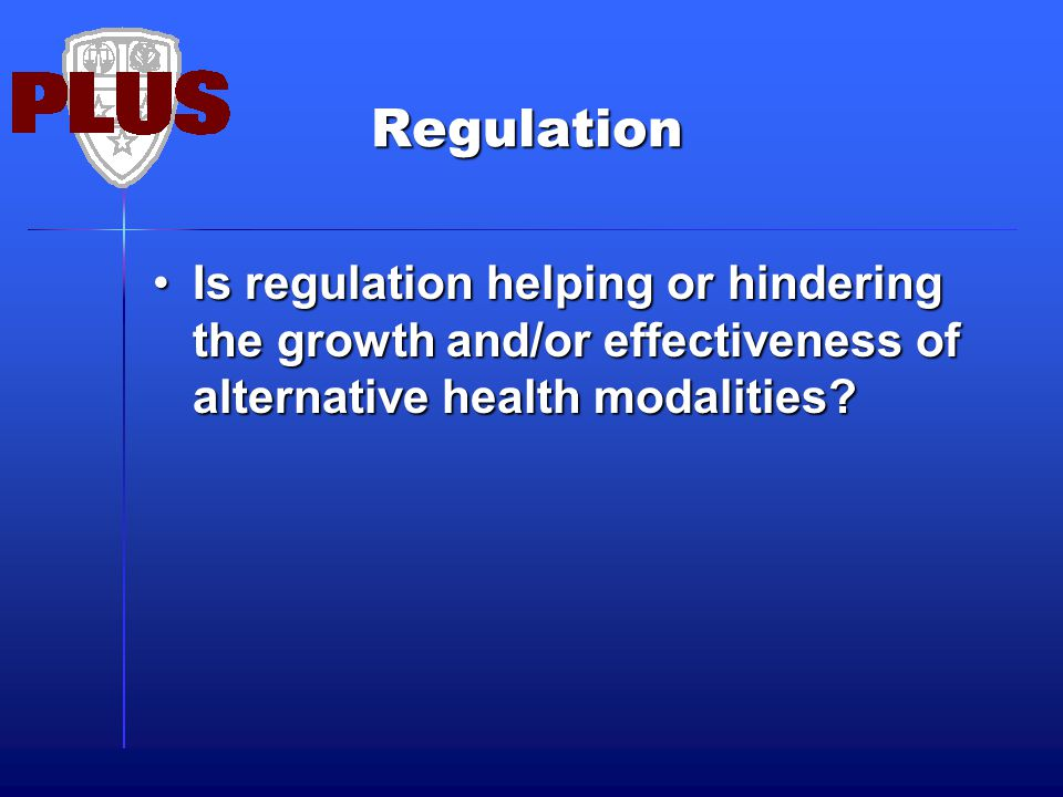 Regulation Is regulation helping or hindering the growth and/or effectiveness of alternative health modalities?Is regulation helping or hindering the growth and/or effectiveness of alternative health modalities?