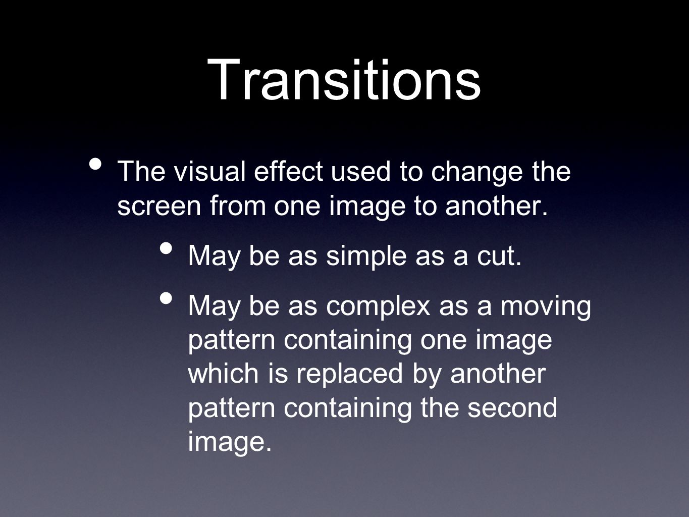 Transitions The visual effect used to change the screen from one image to another.