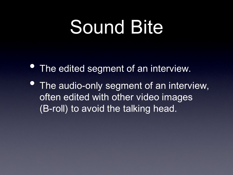 Sound Bite The edited segment of an interview.