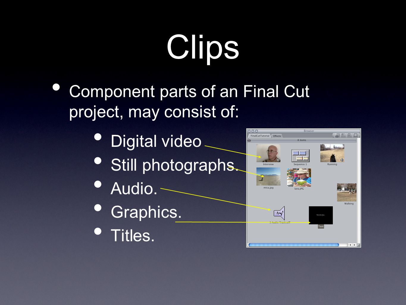 Clips Component parts of an Final Cut project, may consist of: Digital video Still photographs.