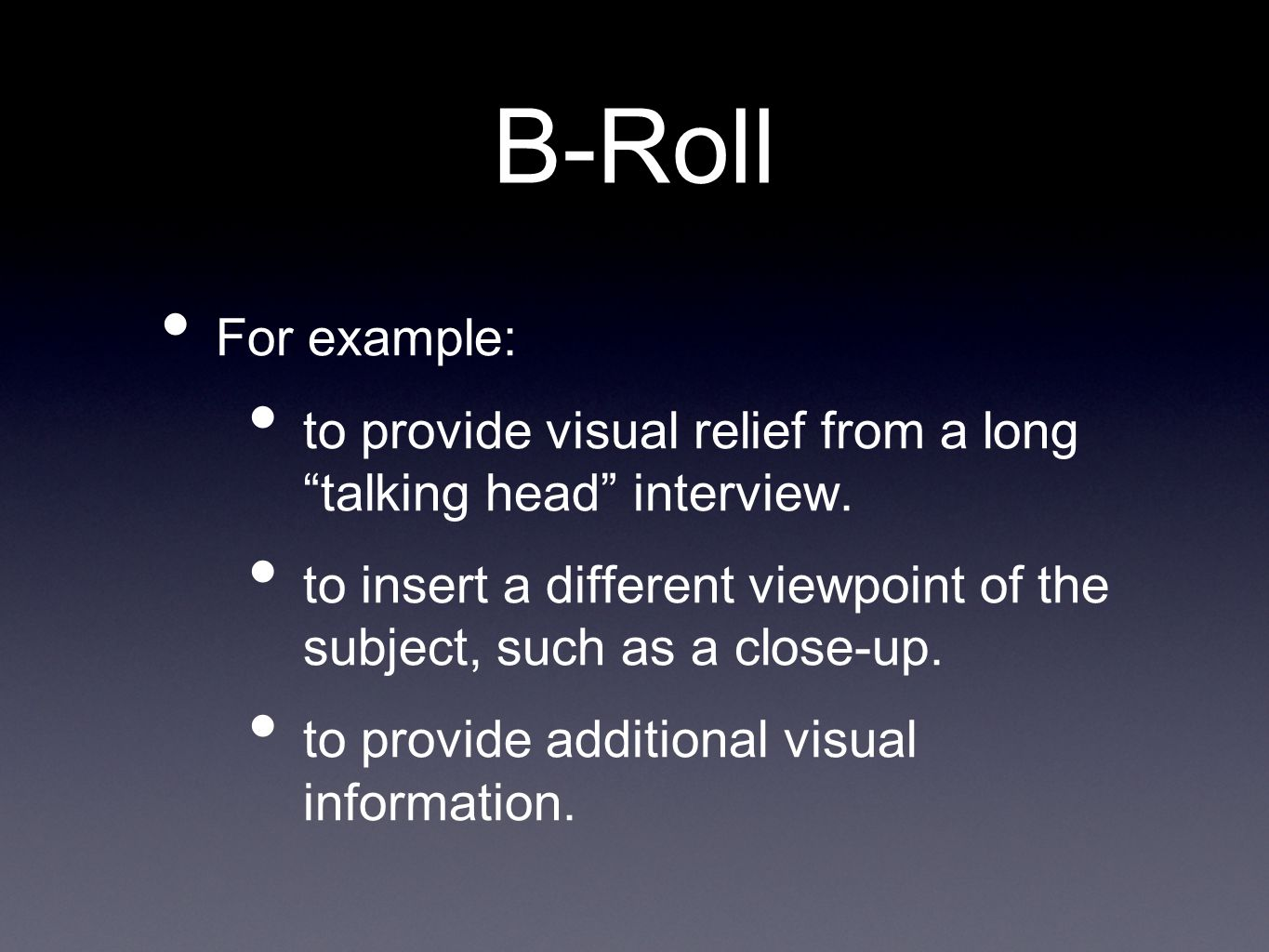 B-Roll For example: to provide visual relief from a long talking head interview.