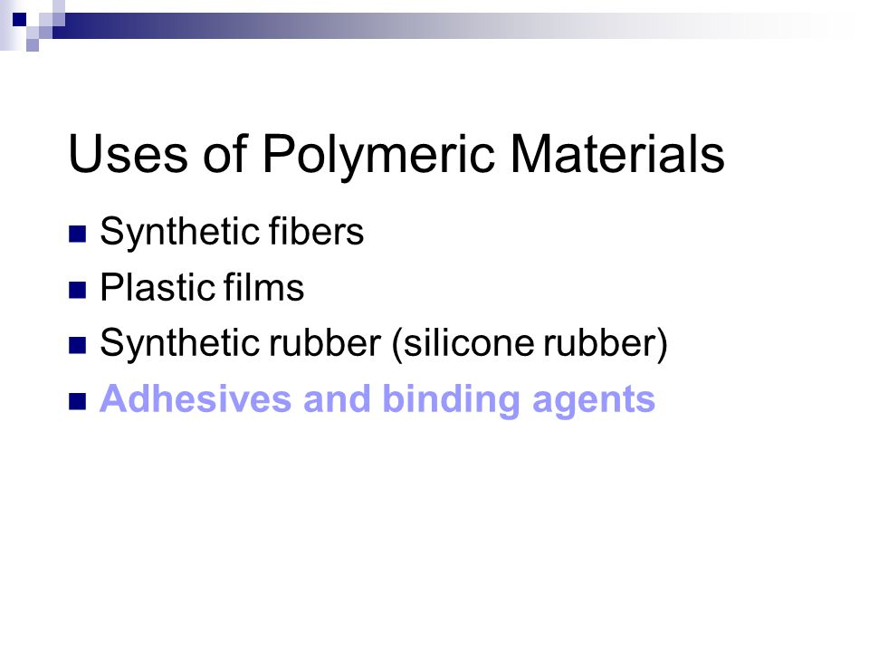 Uses of Polymeric Materials Synthetic fibers Plastic films Synthetic rubber (silicone rubber) Adhesives and binding agents