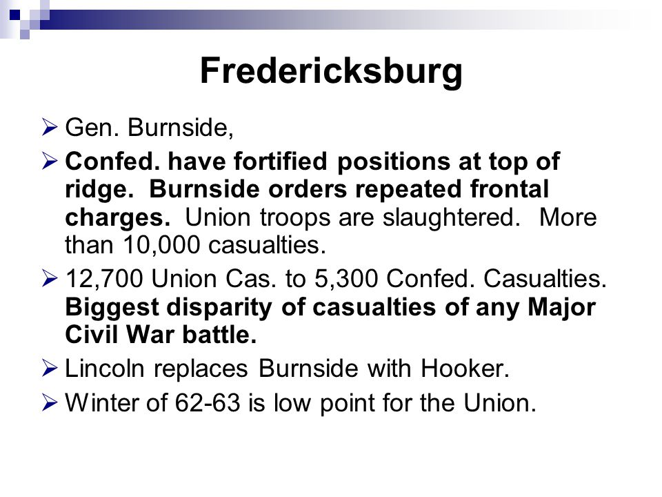 Fredericksburg  Gen. Burnside,  Confed. have fortified positions at top of ridge. Burnside orders repeated frontal charges. Union troops are slaught