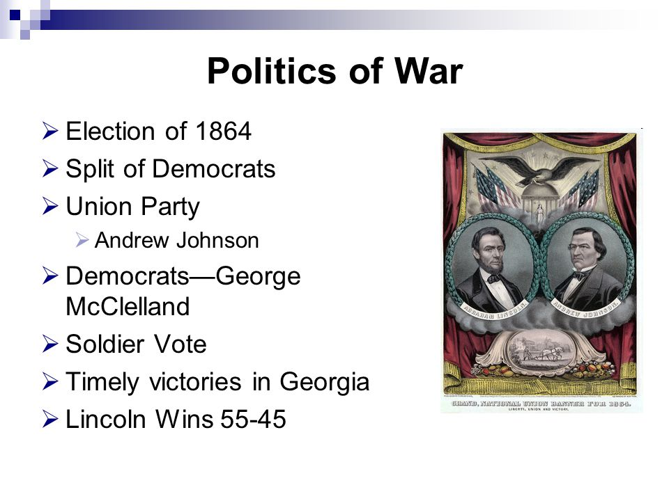 Politics of War  Election of 1864  Split of Democrats  Union Party  Andrew Johnson  Democrats—George McClelland  Soldier Vote  Timely victories in Georgia  Lincoln Wins 55-45