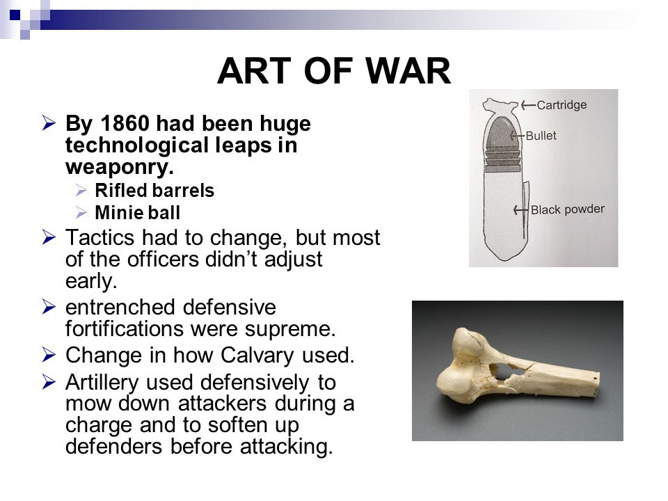 ART OF WAR  By 1860 had been huge technological leaps in weaponry.  Rifled barrels  Minie ball  Tactics had to change, but most of the officers di