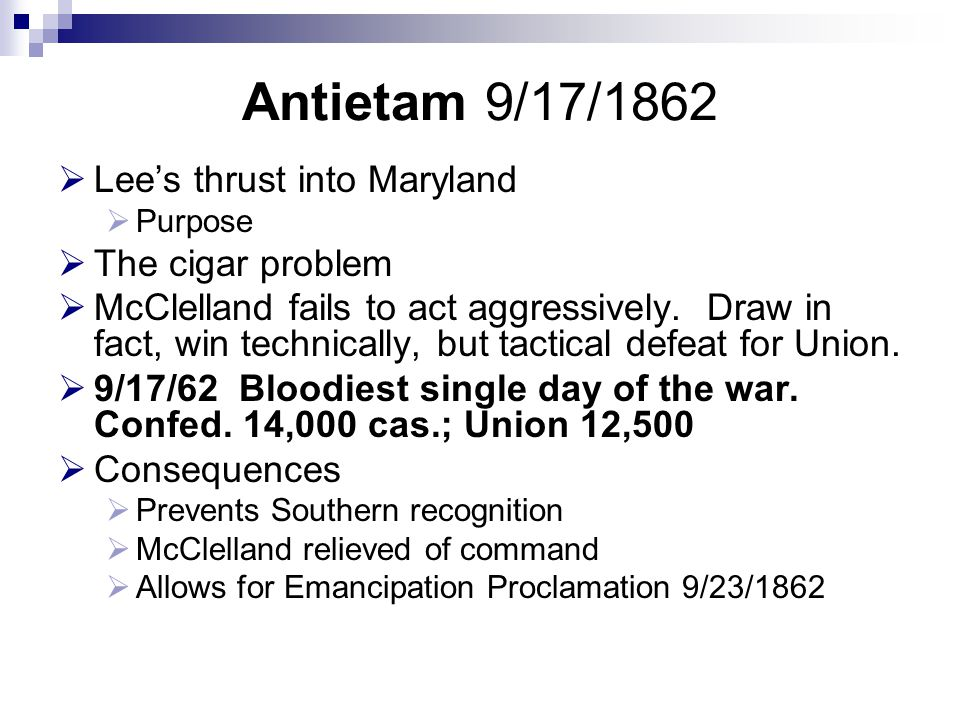 Antietam 9/17/1862  Lee's thrust into Maryland  Purpose  The cigar problem  McClelland fails to act aggressively.