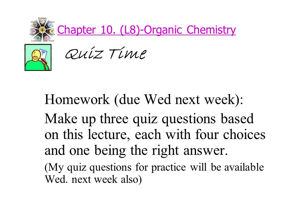 Chapter 10. (L8)-Organic Chemistry Quiz Time Homework (due Wed next week): Make up three quiz questions based on this lecture, each with four choices