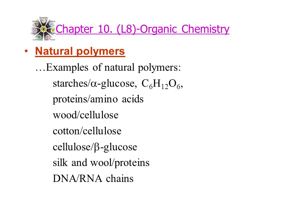 Chapter 10. (L8)-Organic Chemistry Natural polymers …Examples of natural polymers: starches/  -glucose, C 6 H 12 O 6, proteins/amino acids wood/cellu