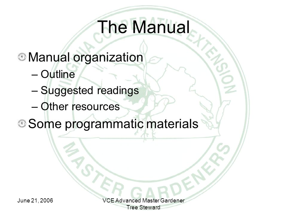 June 21, 2006VCE Advanced Master Gardener Tree Steward The Manual Manual organization –Outline –Suggested readings –Other resources Some programmatic