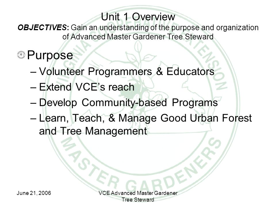 June 21, 2006VCE Advanced Master Gardener Tree Steward Unit 1 Overview OBJECTIVES: Gain an understanding of the purpose and organization of Advanced M