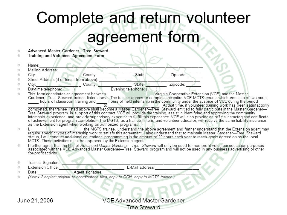 June 21, 2006VCE Advanced Master Gardener Tree Steward Complete and return volunteer agreement form Advanced Master Gardener—Tree Steward Training and Volunteer Agreement Form Name:___________________________________________________________________________ Mailing Address:__________________________________________________________________ City:_____________________ County:_________________ State:___________ Zipcode: _______ Street Address (if different from above): _______________________________________________ City:_____________________ County: ________________ State: __________ Zipcode: _______ Daytime telephone: ( ) Evening telephone: ( ) This form constitutes an agreement between _____________________ Virginia Cooperative Extension (VCE) and the Master Gardener—Tree Steward trainee listed above.