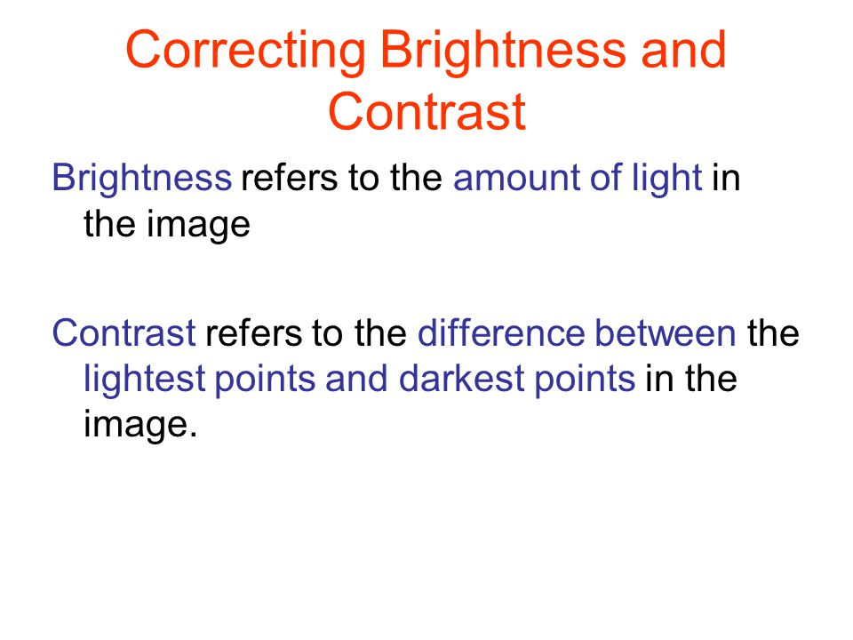 Correcting Brightness and Contrast Adding brightness to an image can soften its appearance Increasing contrast can make image objects appear a bit better defined.