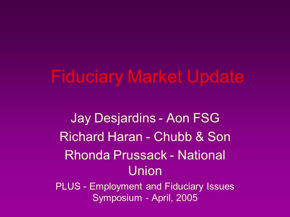 Fiduciary Market Update Jay Desjardins - Aon FSG Richard Haran - Chubb & Son Rhonda Prussack - National Union PLUS - Employment and Fiduciary Issues Symposium - April, 2005