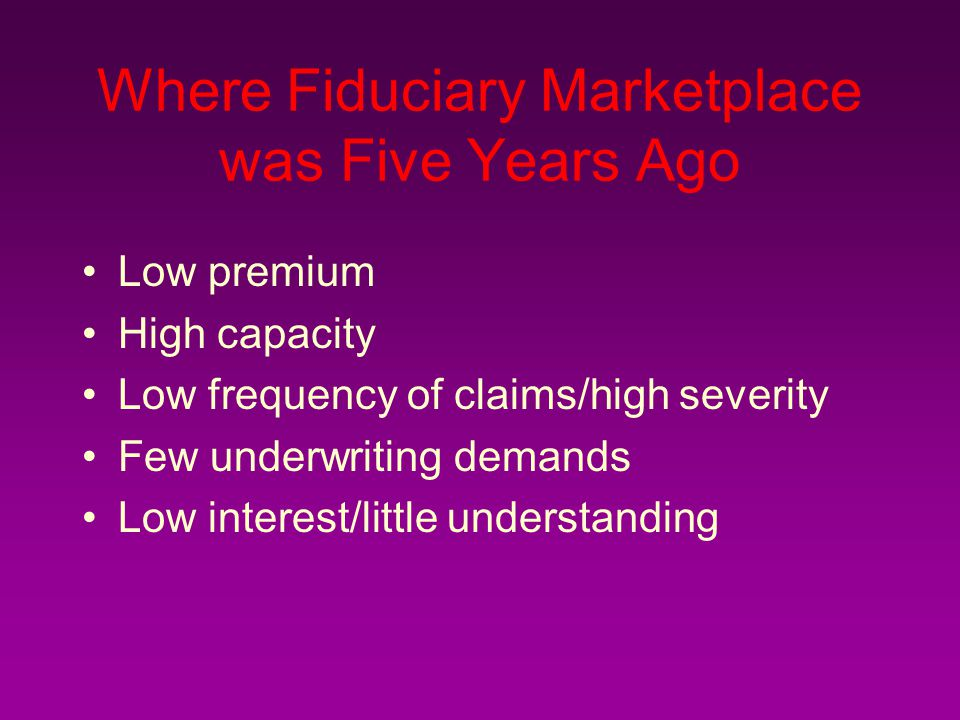 Where Fiduciary Marketplace was Five Years Ago Low premium High capacity Low frequency of claims/high severity Few underwriting demands Low interest/little understanding