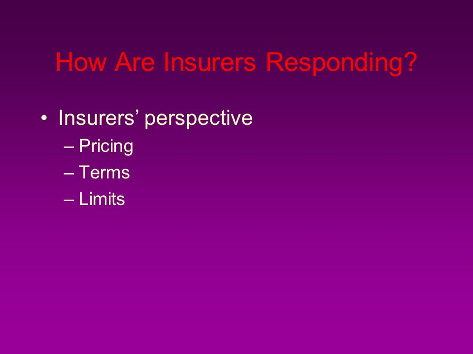How Are Insurers Responding? Insurers' perspective –Pricing –Terms –Limits