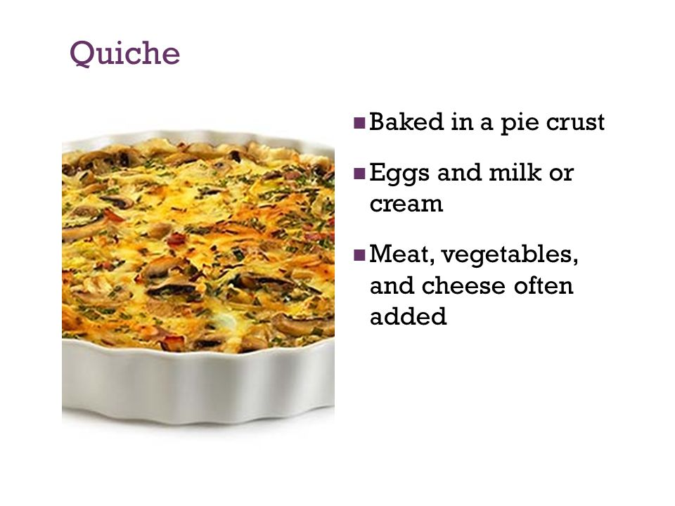 Quiche Baked in a pie crust Eggs and milk or cream Meat, vegetables, and cheese often added