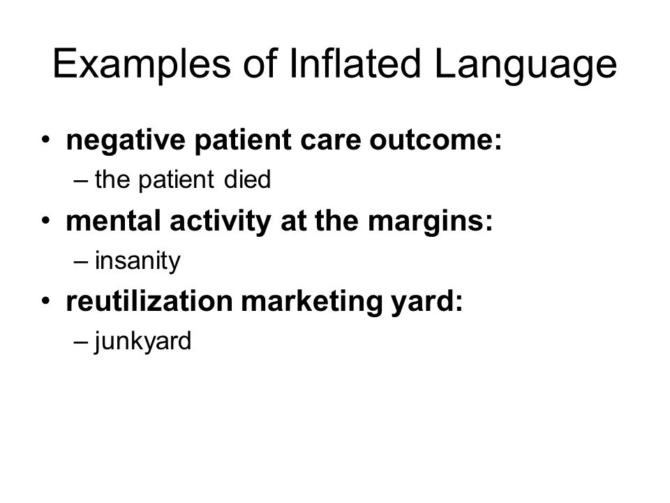Examples of Inflated Language negative patient care outcome: –the patient died mental activity at the margins: –insanity reutilization marketing yard: –junkyard