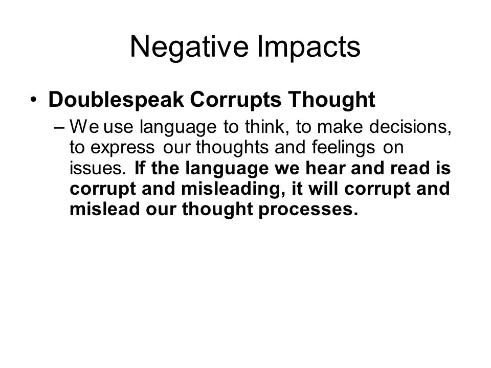 Negative Impacts Doublespeak Corrupts Thought –We use language to think, to make decisions, to express our thoughts and feelings on issues.