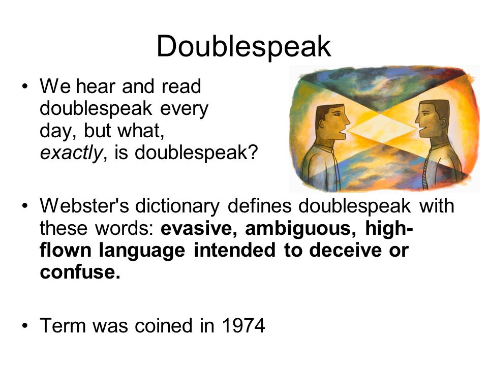 Doublespeak We hear and read doublespeak every day, but what, exactly, is doublespeak.