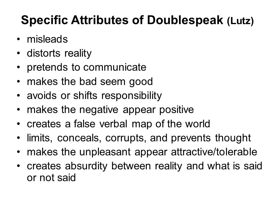 Specific Attributes of Doublespeak (Lutz) misleads distorts reality pretends to communicate makes the bad seem good avoids or shifts responsibility makes the negative appear positive creates a false verbal map of the world limits, conceals, corrupts, and prevents thought makes the unpleasant appear attractive/tolerable creates absurdity between reality and what is said or not said