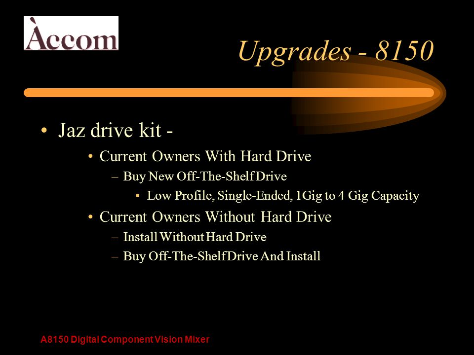A8150 Digital Component Vision Mixer Upgrades - 8150 Jaz drive kit - Current Owners With Hard Drive –Buy New Off-The-Shelf Drive Low Profile, Single-Ended, 1Gig to 4 Gig Capacity Current Owners Without Hard Drive –Install Without Hard Drive –Buy Off-The-Shelf Drive And Install