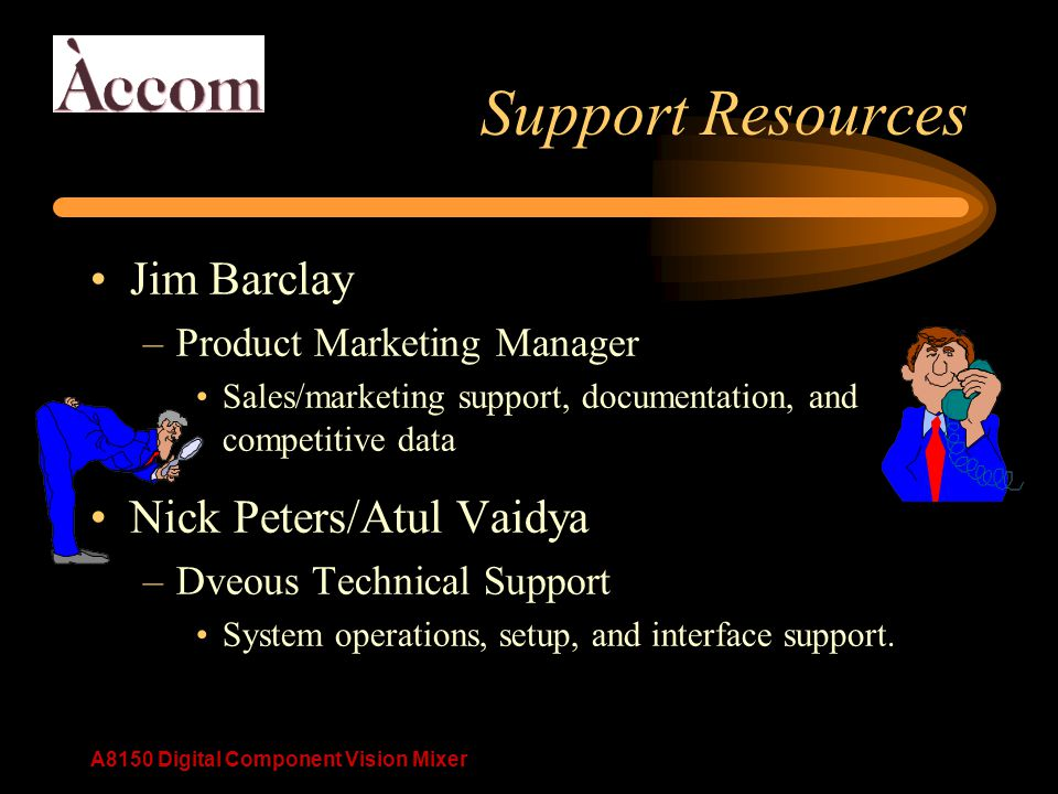 A8150 Digital Component Vision Mixer Support Resources Jim Barclay –Product Marketing Manager Sales/marketing support, documentation, and competitive data Nick Peters/Atul Vaidya –Dveous Technical Support System operations, setup, and interface support.