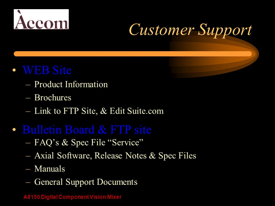 A8150 Digital Component Vision Mixer Customer Support WEB Site –Product Information –Brochures –Link to FTP Site, & Edit Suite.com Bulletin Board & FTP site –FAQ's & Spec File Service –Axial Software, Release Notes & Spec Files –Manuals –General Support Documents