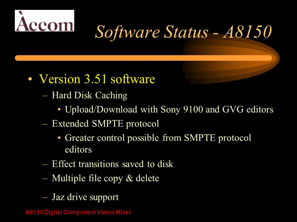 A8150 Digital Component Vision Mixer Software Status - A8150 Version 3.51 software –Hard Disk Caching Upload/Download with Sony 9100 and GVG editors –Extended SMPTE protocol Greater control possible from SMPTE protocol editors –Effect transitions saved to disk –Multiple file copy & delete –Jaz drive support