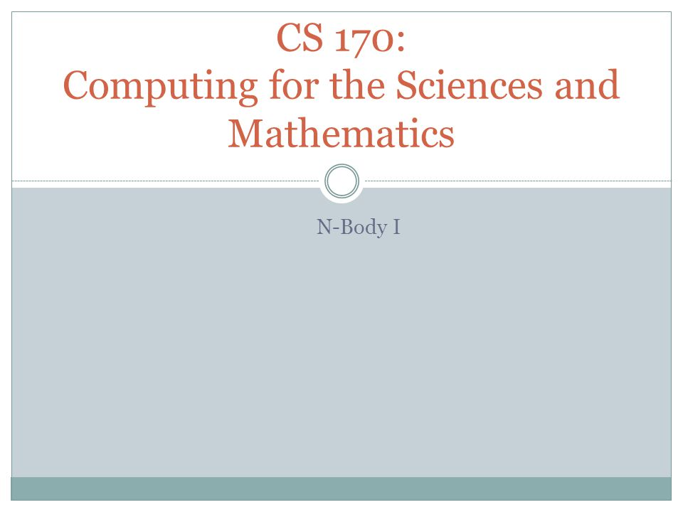 N-Body I CS 170: Computing for the Sciences and Mathematics