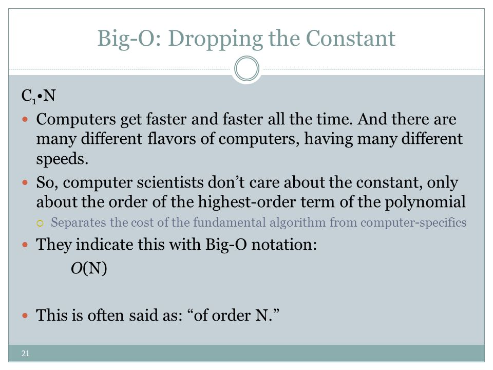 Big-O: Dropping the Constant C 1 N Computers get faster and faster all the time. And there are many different flavors of computers, having many differ