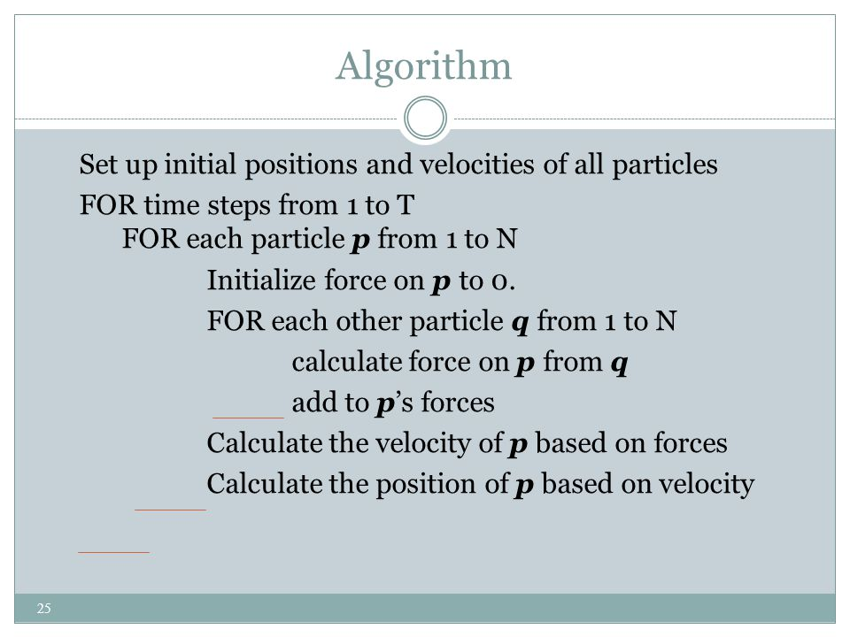 Algorithm Set up initial positions and velocities of all particles FOR time steps from 1 to T FOR each particle p from 1 to N Initialize force on p to 0.