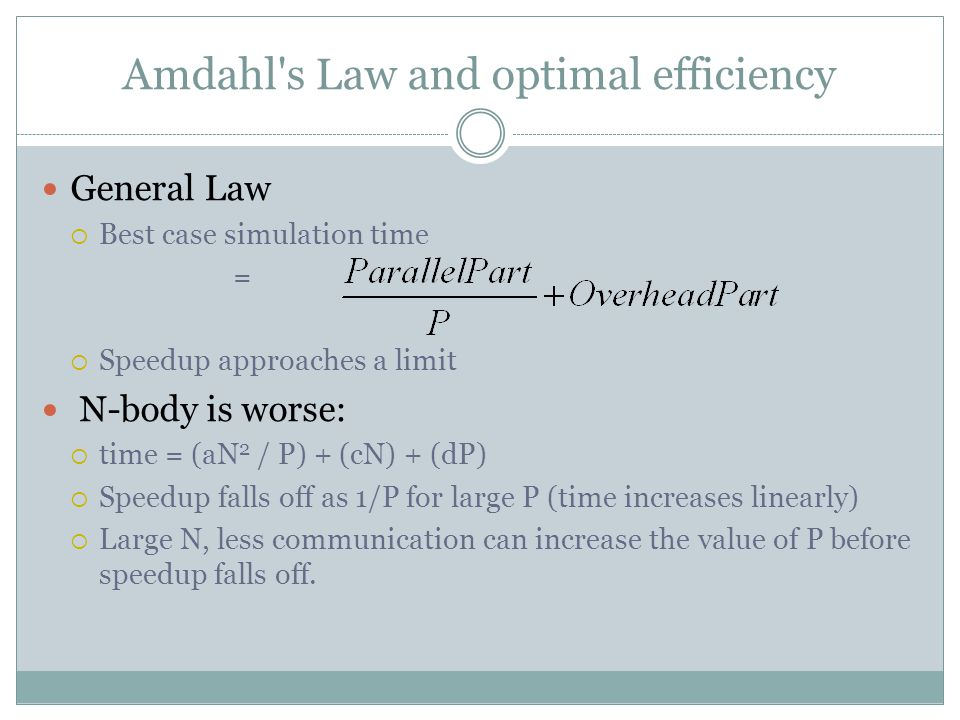 Amdahl s Law and optimal efficiency General Law  Best case simulation time =  Speedup approaches a limit N-body is worse:  time = (aN 2 / P) + (cN) + (dP)  Speedup falls off as 1/P for large P (time increases linearly)  Large N, less communication can increase the value of P before speedup falls off.