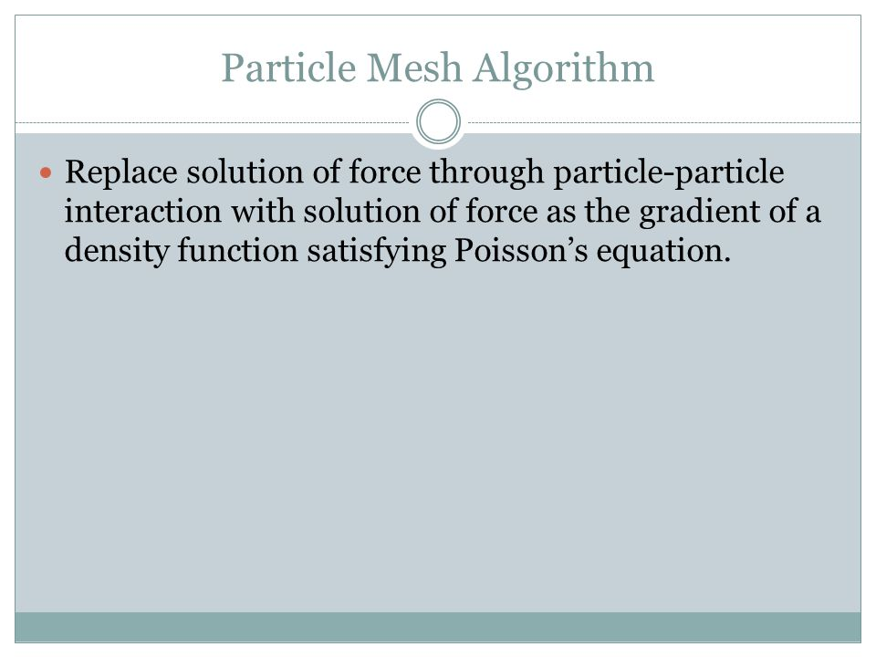 Particle Mesh Algorithm Replace solution of force through particle-particle interaction with solution of force as the gradient of a density function satisfying Poisson's equation.