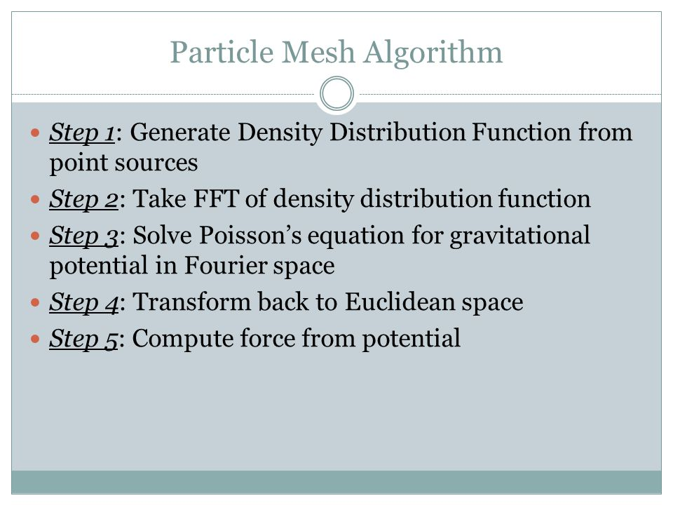 Particle Mesh Algorithm Step 1: Generate Density Distribution Function from point sources Step 2: Take FFT of density distribution function Step 3: So