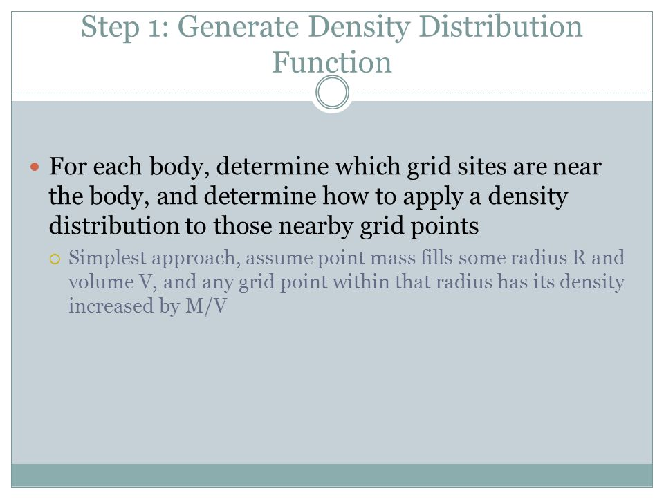 Step 1: Generate Density Distribution Function For each body, determine which grid sites are near the body, and determine how to apply a density distribution to those nearby grid points  Simplest approach, assume point mass fills some radius R and volume V, and any grid point within that radius has its density increased by M/V