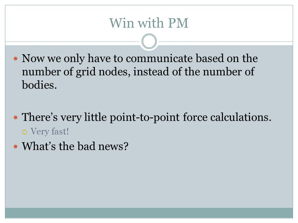 Win with PM Now we only have to communicate based on the number of grid nodes, instead of the number of bodies. There's very little point-to-point for