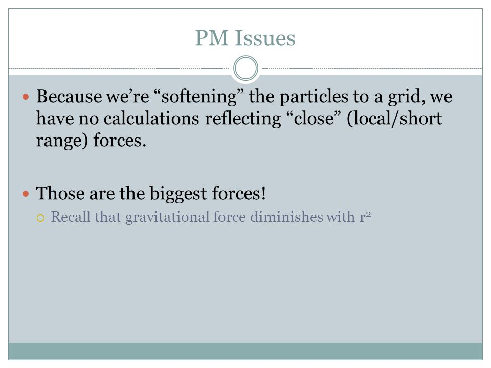 """PM Issues Because we're """"softening"""" the particles to a grid, we have no calculations reflecting """"close"""" (local/short range) forces. Those are the bigg"""