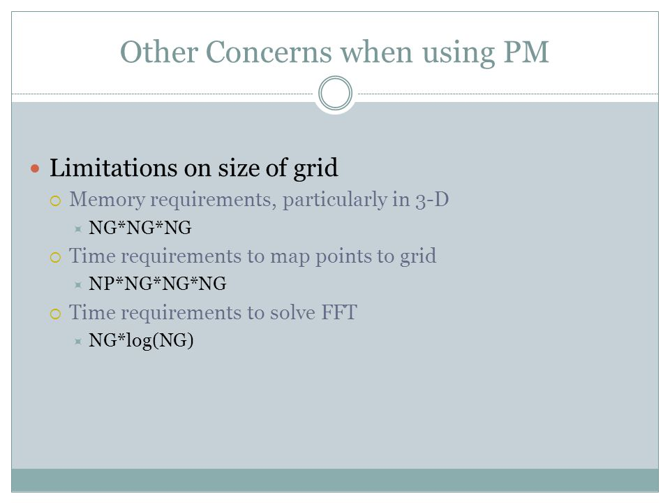 Other Concerns when using PM Limitations on size of grid  Memory requirements, particularly in 3-D  NG*NG*NG  Time requirements to map points to grid  NP*NG*NG*NG  Time requirements to solve FFT  NG*log(NG)